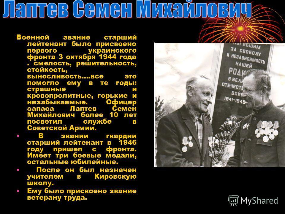 Военной звание старший лейтенант было присвоено первого украинского фронта 3 октября 1944 года. смелость, решительность, стойкость, выносливость….все это помогло ему в те годы: страшные и кровопролитные, горькие и незабываемые. Офицер запаса Лаптев С