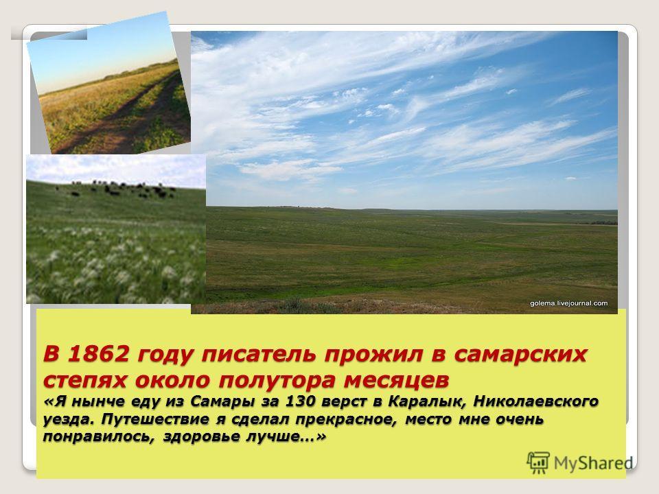 В 1862 году писатель прожил в самарских степях около полутора месяцев «Я нынче еду из Самары за 130 верст в Каралык, Николаевского уезда. Путешествие я сделал прекрасное, место мне очень понравилось, здоровье лучше…»