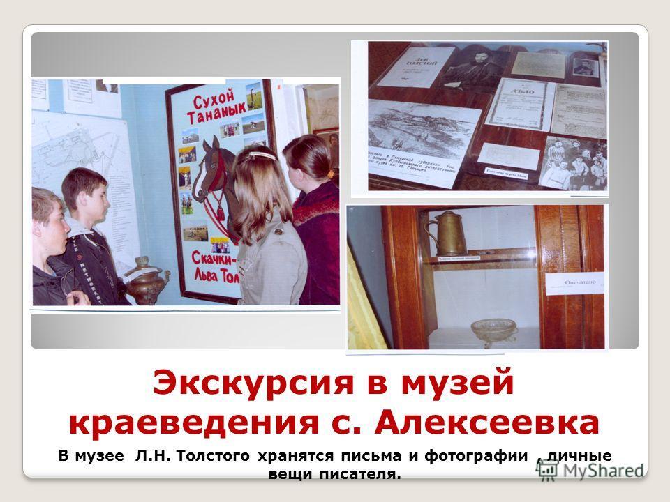 Экскурсия в музей краеведения с. Алексеевка В музее Л.Н. Толстого хранятся письма и фотографии, личные вещи писателя.