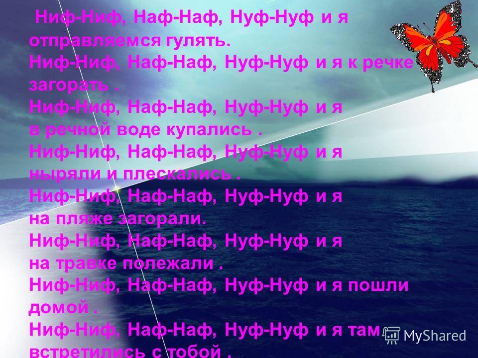 Ниф-Ниф, Наф-Наф, Нуф-Нуф и я отправляемся гулять. Ниф-Ниф, Наф-Наф, Нуф-Нуф и я к речке загорать. Ниф-Ниф, Наф-Наф, Нуф-Нуф и я в речной воде купались. Ниф-Ниф, Наф-Наф, Нуф-Нуф и я ныряли и плескались. Ниф-Ниф, Наф-Наф, Нуф-Нуф и я на пляже загорал