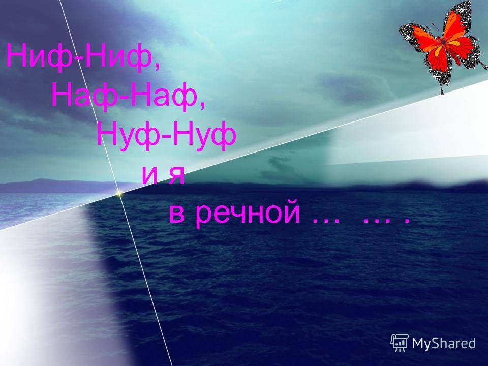 Ниф-Ниф, Наф-Наф, Нуф-Нуф и я в речной … ….