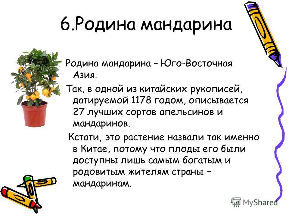 6.Родина мандарина Родина мандарина – Юго-Восточная Азия. Так, в одной из китайских рукописей, датируемой 1178 годом, описывается 27 лучших сортов апельсинов и мандаринов. Кстати, это растение назвали так именно в Китае, потому что плоды его были дос