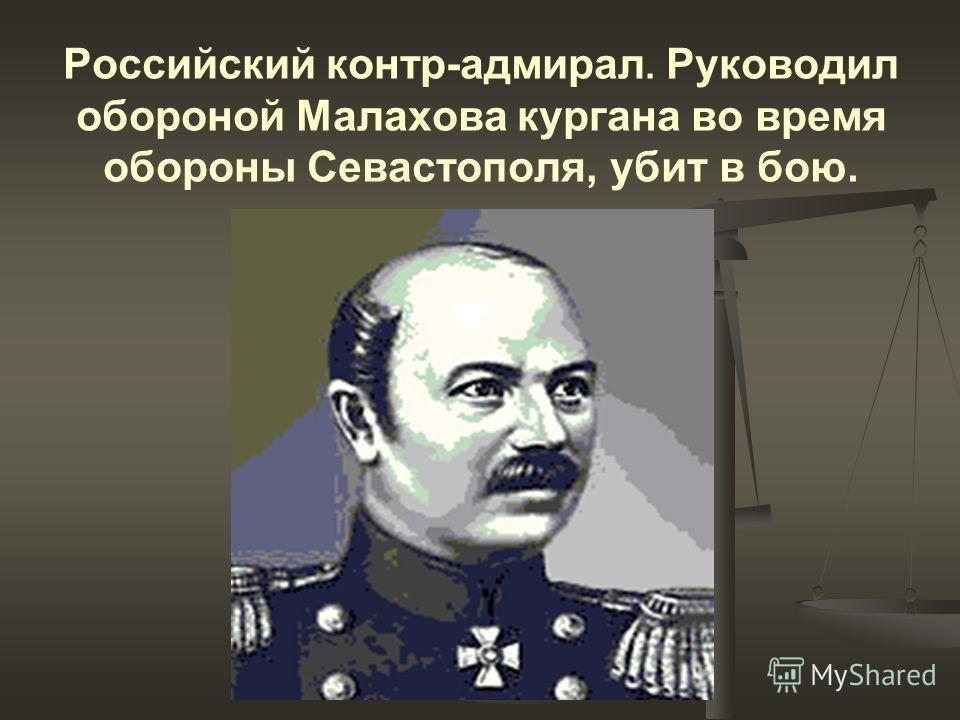 Российский контр-адмирал. Руководил обороной Малахова кургана во время обороны Севастополя, убит в бою.