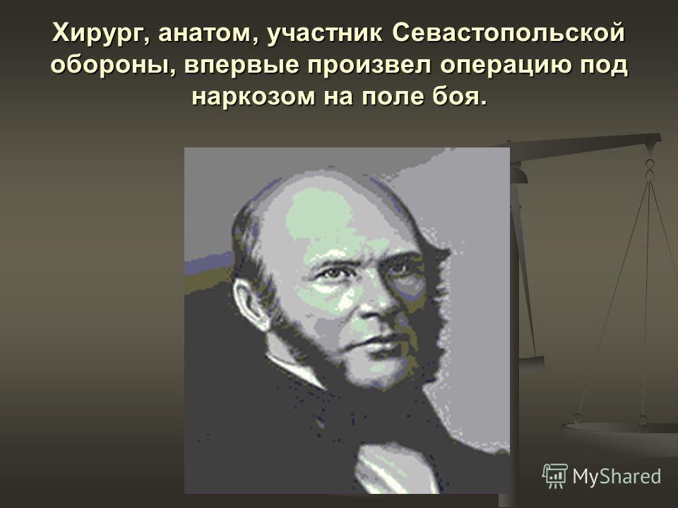 Хирург, анатом, участник Севастопольской обороны, впервые произвел операцию под наркозом на поле боя.