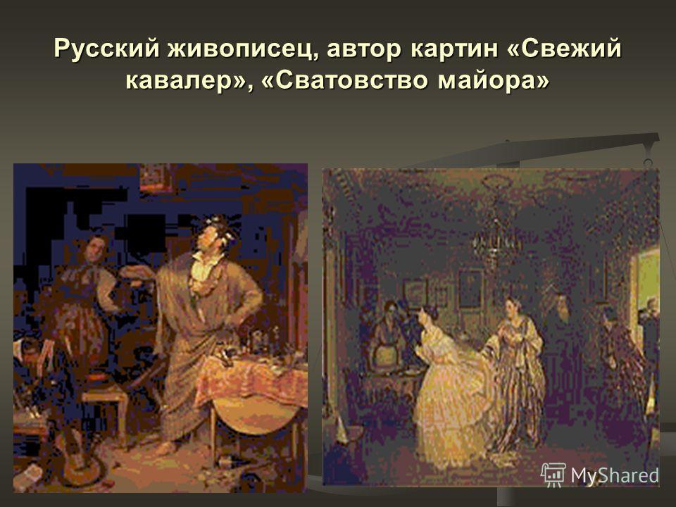 Русский живописец, автор картин «Свежий кавалер», «Сватовство майора»