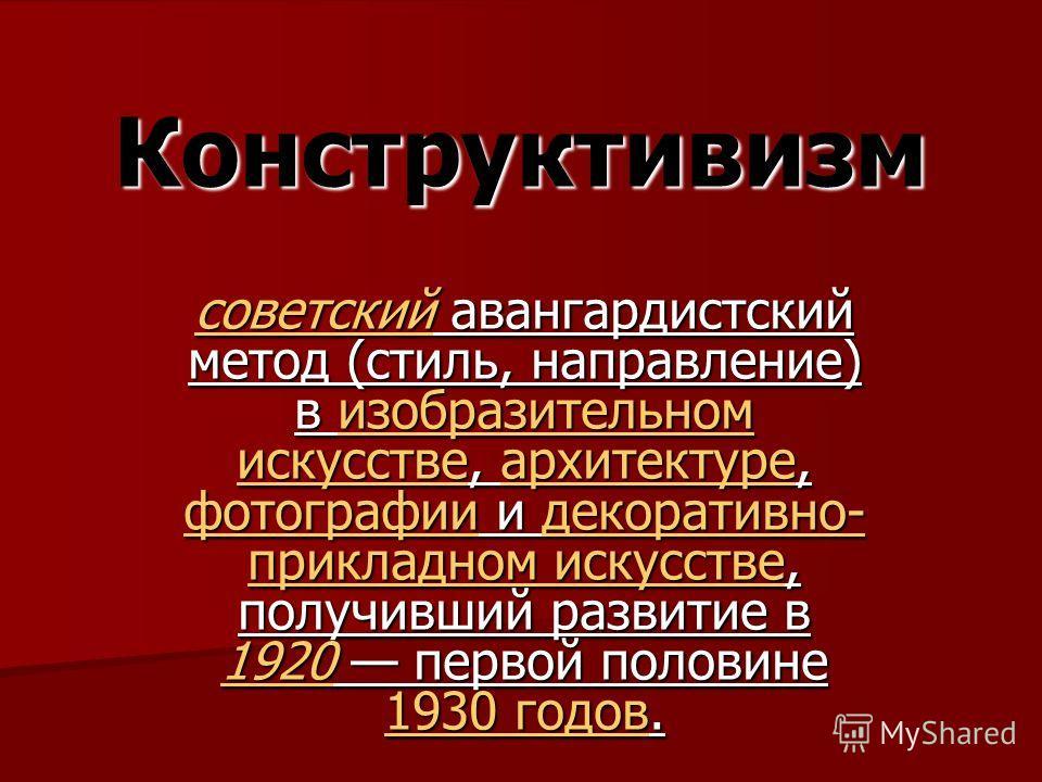 Конструктивизм советскийсоветский авангардистский метод (стиль, направление) в изобразительном искусстве, архитектуре, фотографии и декоративно- прикладном искусстве, получивший развитие в 1920 первой половине 1930 годов. изобразительном искусствеарх