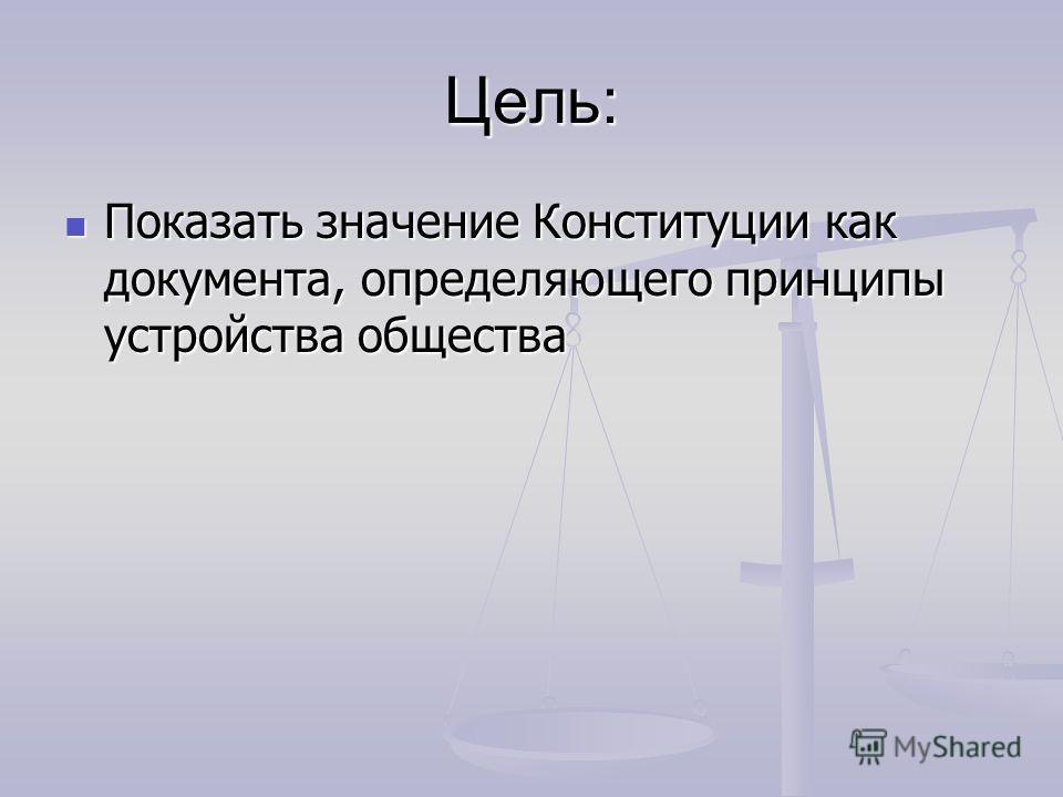 Цель: Показать значение Конституции как документа, определяющего принципы устройства общества Показать значение Конституции как документа, определяющего принципы устройства общества