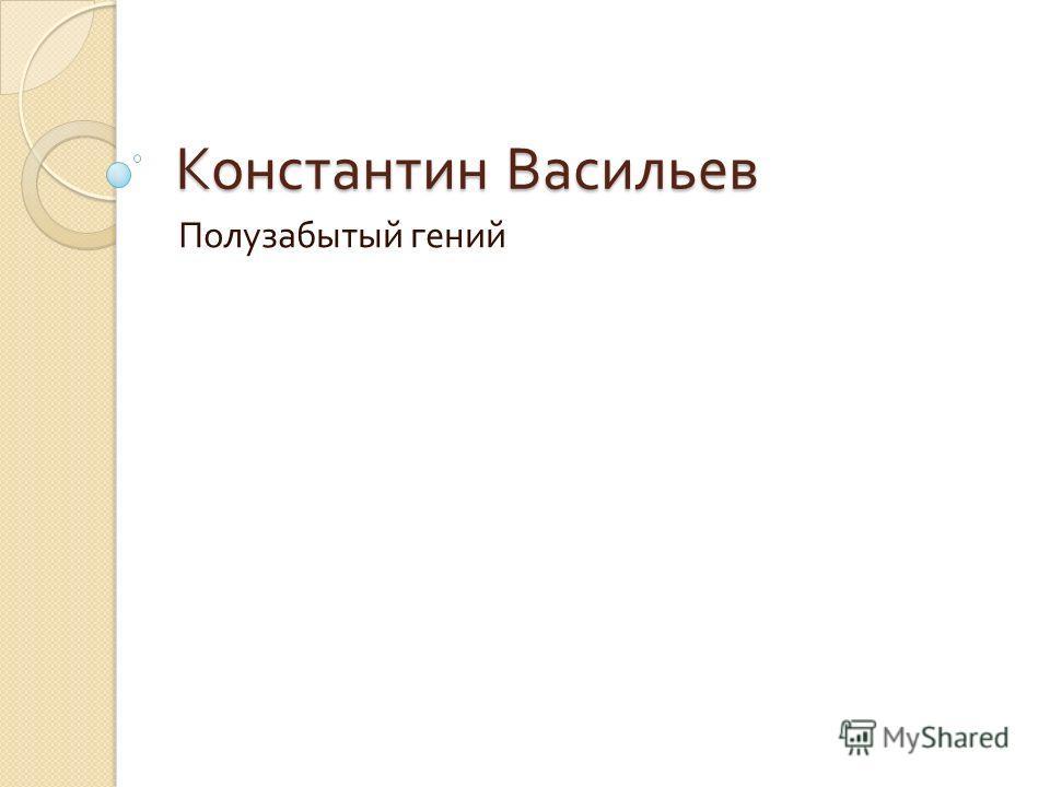Константин Васильев Полузабытый гений