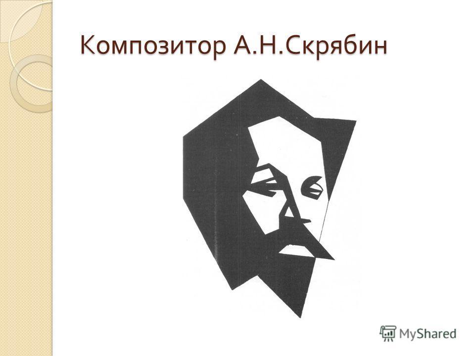 Композитор А. Н. Скрябин