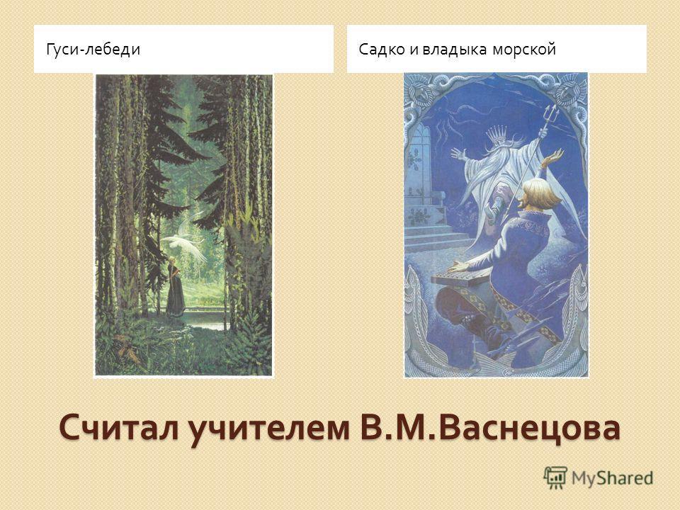 Считал учителем В. М. Васнецова Гуси - лебедиСадко и владыка морской