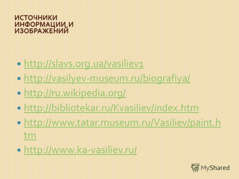 ИСТОЧНИКИ ИНФОРМАЦИИ И ИЗОБРАЖЕНИЙ http://slavs.org.ua/vasiliev1 http://vasilyev-museum.ru/biografiya/ http://ru.wikipedia.org/ http://bibliotekar.ru/Kvasiliev/index.htm http://www.tatar.museum.ru/Vasiliev/paint.h tm http://www.tatar.museum.ru/Vasili