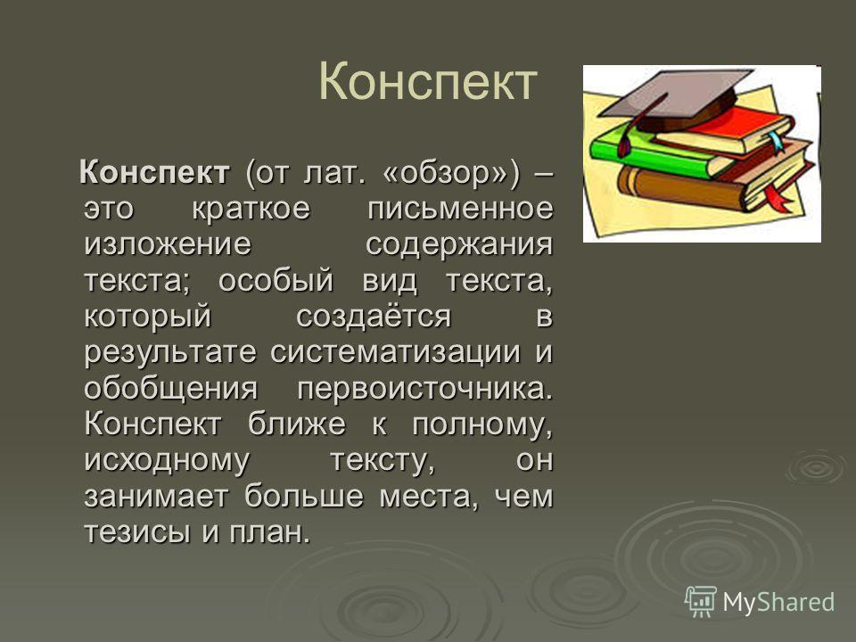 Конспект Конспект (от лат. «обзор») – это краткое письменное изложение содержания текста; особый вид текста, который создаётся в результате систематизации и обобщения первоисточника. Конспект ближе к полному, исходному тексту, он занимает больше мест