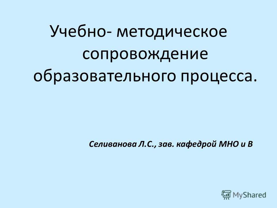 Учебно- методическое сопровождение образовательного процесса. Селиванова Л.С., зав. кафедрой МНО и В
