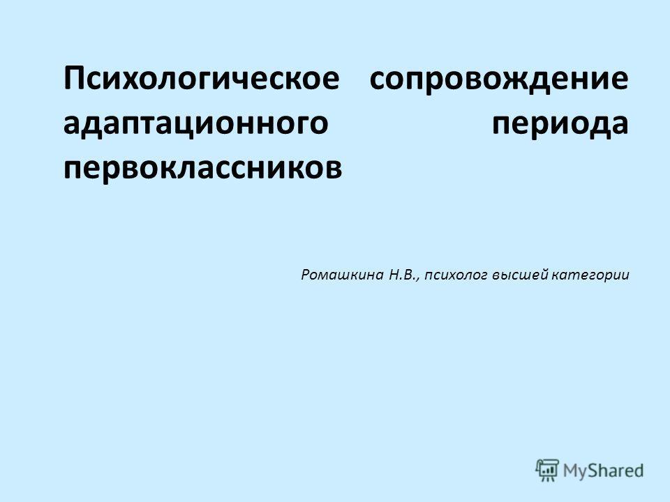 Психологическое сопровождение адаптационного периода первоклассников Ромашкина Н.В., психолог высшей категории