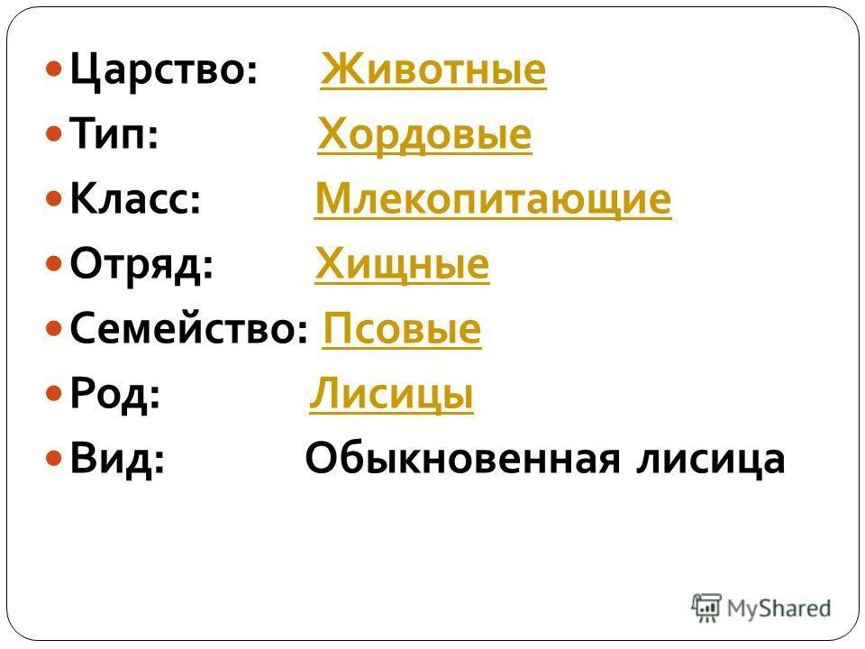 Царство: ЖивотныеЖивотные Тип: ХордовыеХордовые Класс: МлекопитающиеМлекопитающие Отряд: ХищныеХищные Семейство: ПсовыеПсовые Род: ЛисицыЛисицы Вид: Обыкновенная лисица