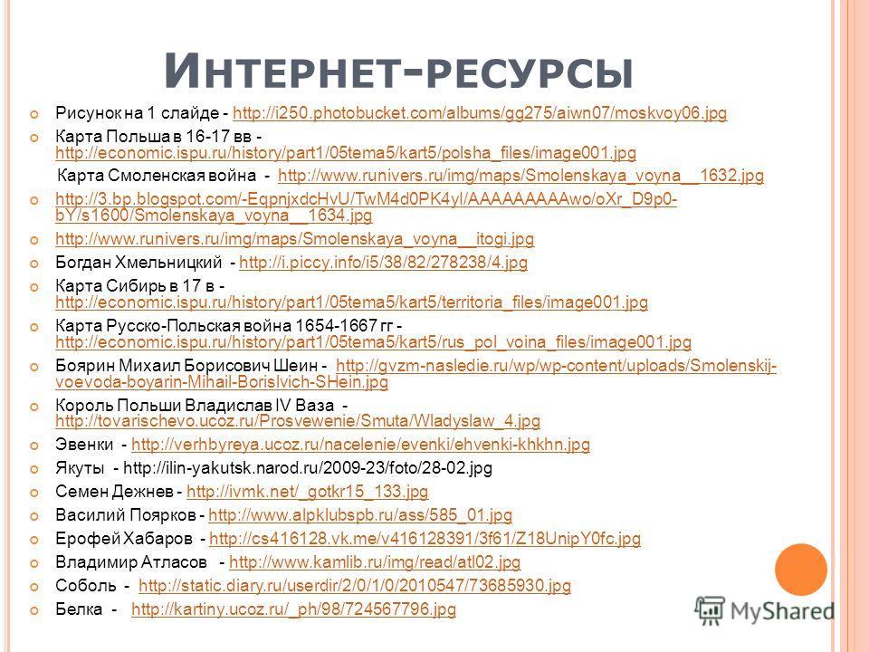 И НТЕРНЕТ - РЕСУРСЫ Рисунок на 1 слайде - http://i250.photobucket.com/albums/gg275/aiwn07/moskvoy06.jpghttp://i250.photobucket.com/albums/gg275/aiwn07/moskvoy06.jpg Карта Польша в 16-17 вв - http://economic.ispu.ru/history/part1/05tema5/kart5/polsha_