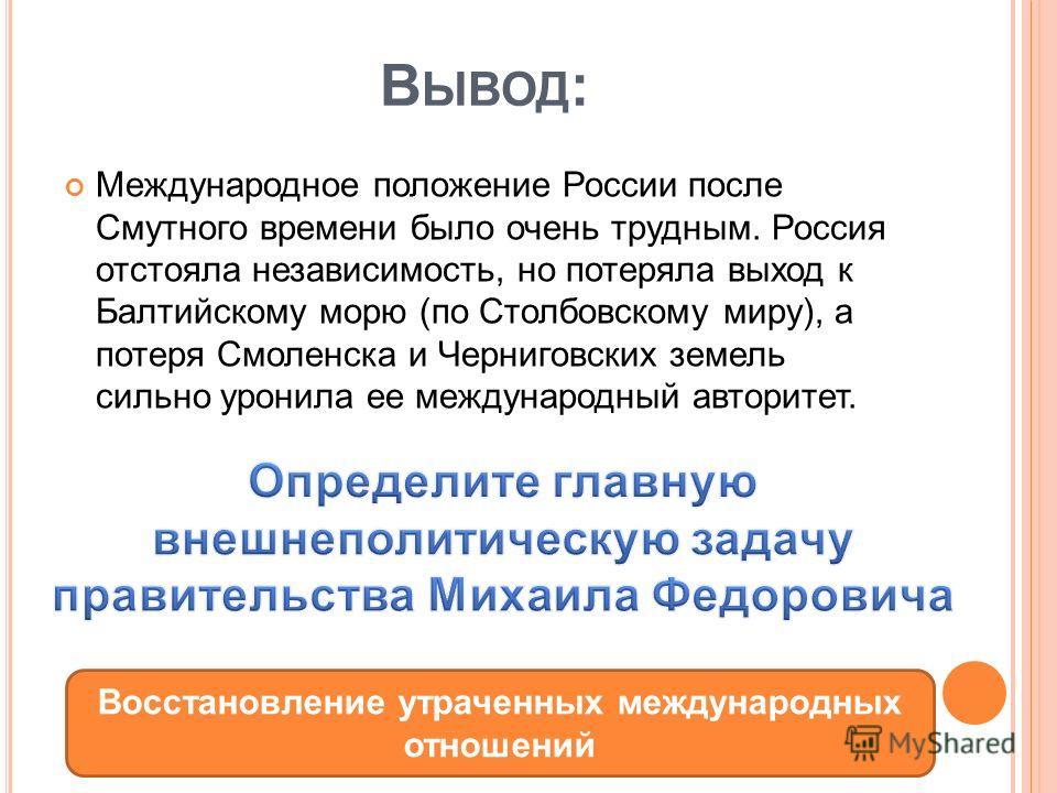 В ЫВОД : Международное положение России после Смутного времени было очень трудным. Россия отстояла независимость, но потеряла выход к Балтийскому морю (по Столбовскому миру), а потеря Смоленска и Черниговских земель сильно уронила ее международный ав