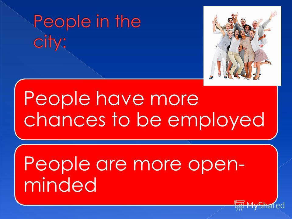 People have more chances to be employed People are more open- minded