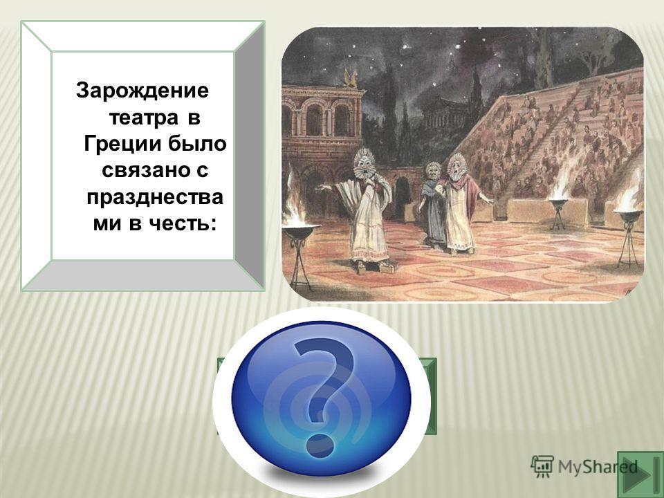 Зарождение театра в Греции было связано с празднества ми в честь: Бога виноделия Диониса