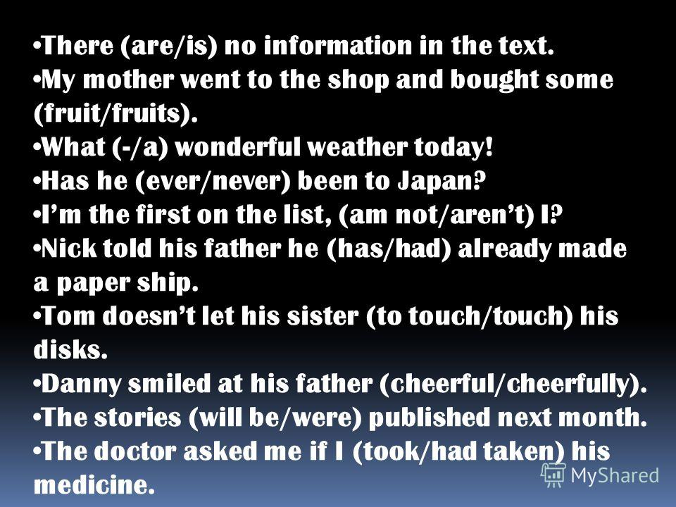 There (are/is) no information in the text. My mother went to the shop and bought some (fruit/fruits). What (-/a) wonderful weather today! Has he (ever/never) been to Japan? Im the first on the list, (am not/arent) I? Nick told his father he (has/had)