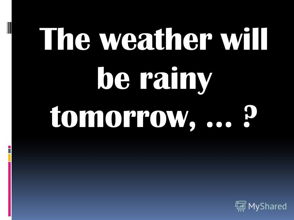 The weather will be rainy tomorrow, … ?
