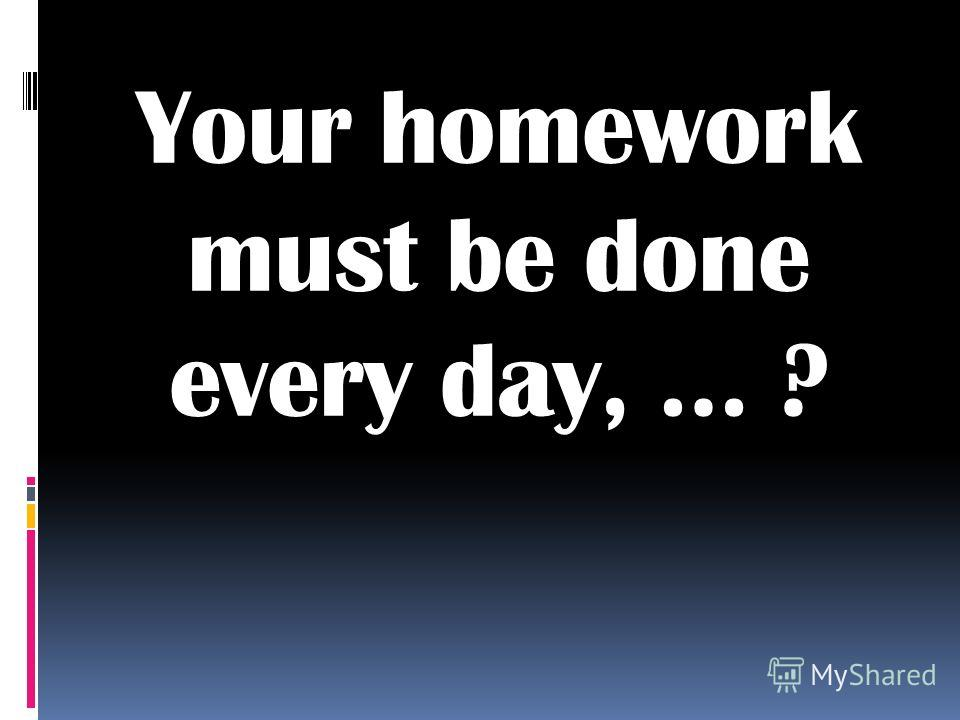 Your homework must be done every day, … ?