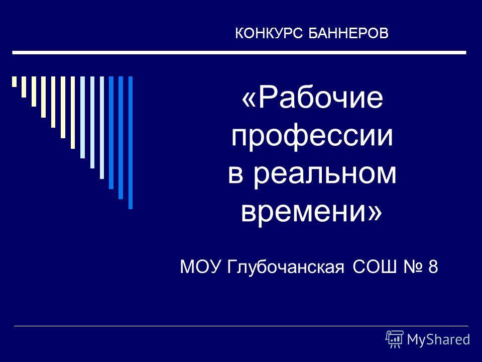 КОНКУРС БАННЕРОВ «Рабочие профессии в реальном времени» МОУ Глубочанская СОШ 8