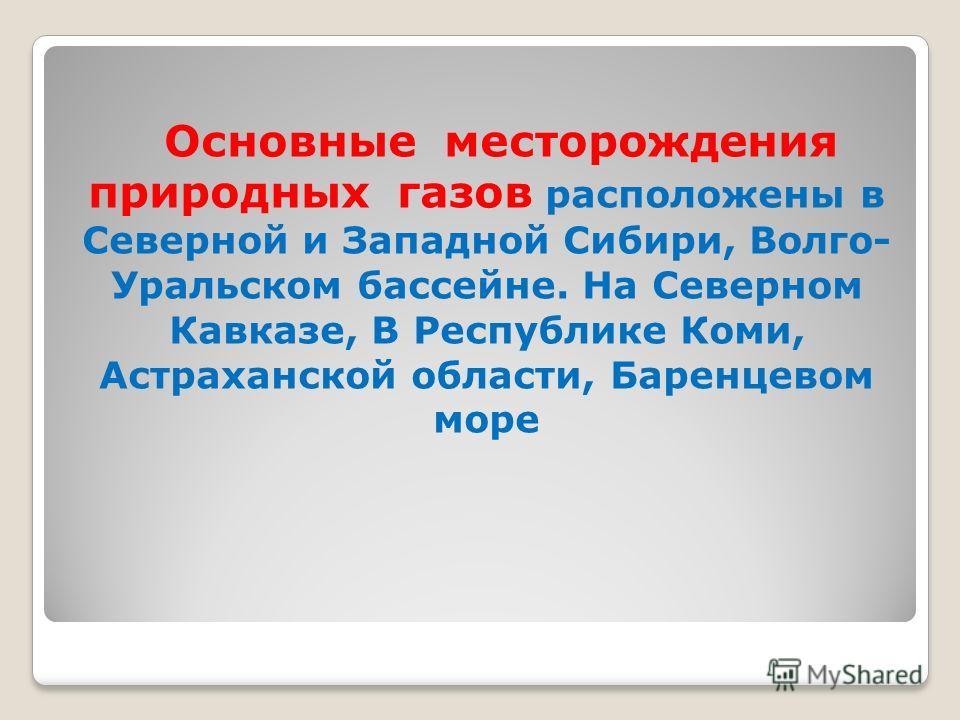 Основные месторождения природных газов расположены в Северной и Западной Сибири, Волго- Уральском бассейне. На Северном Кавказе, В Республике Коми, Астраханской области, Баренцевом море