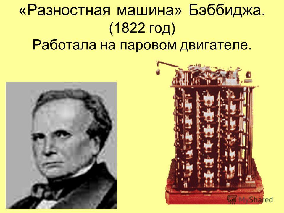 «Разностная машина» Бэббиджа. (1822 год) Работала на паровом двигателе.