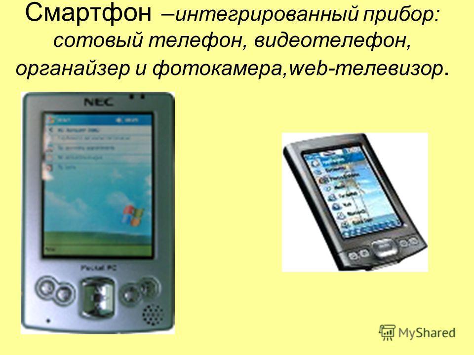 Смартфон – интегрированный прибор: сотовый телефон, видеотелефон, органайзер и фотокамера,web-телевизор.