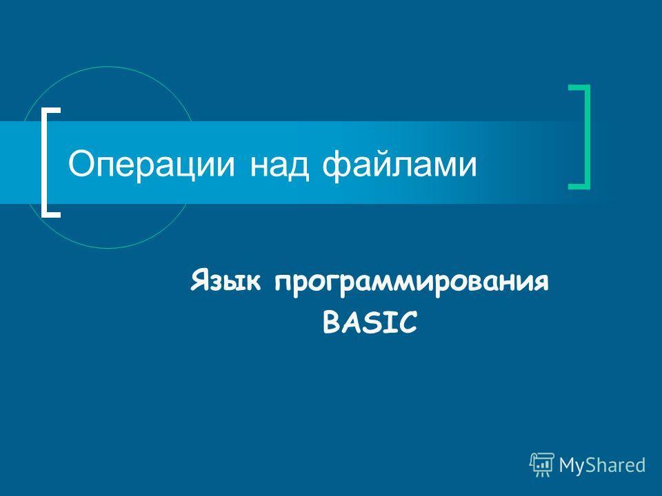Операции над файлами Язык программирования BASIC