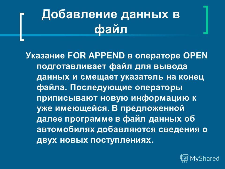 Добавление данных в файл Указание FOR APPEND в операторе OPEN подготавливает файл для вывода данных и смещает указатель на конец файла. Последующие операторы приписывают новую информацию к уже имеющейся. В предложенной далее программе в файл данных о
