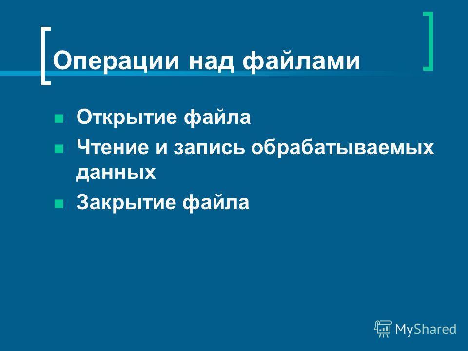 Операции над файлами Открытие файла Чтение и запись обрабатываемых данных Закрытие файла