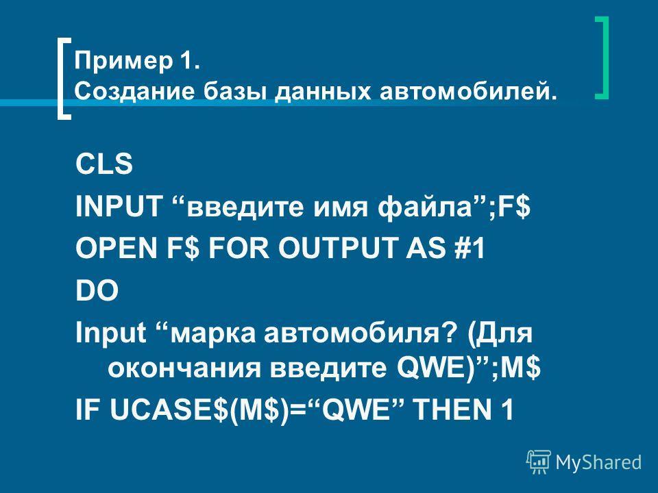 Пример 1. Создание базы данных автомобилей. CLS INPUT введите имя файла;F$ OPEN F$ FOR OUTPUT AS #1 DO Input марка автомобиля? (Для окончания введите QWE);M$ IF UCASE$(M$)=QWE THEN 1