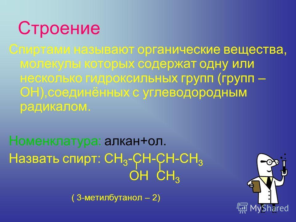Строение Спиртами называют органические вещества, молекулы которых содержат одну или несколько гидроксильных групп (групп – ОН),соединённых с углеводородным радикалом. Номенклатура: алкан+ол. Назвать спирт: СН 3 -СН-СН-СН 3 ОН СН 3 ( 3-метилбутанол –