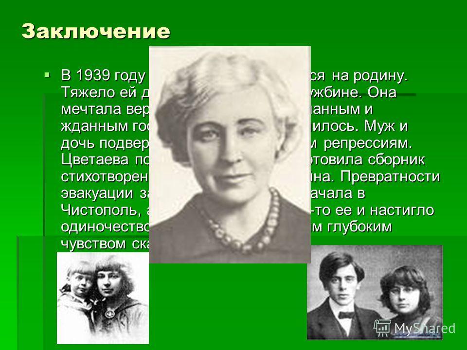 Заключение В 1939 году Цветаева возвращается на родину. Тяжело ей дались эти 17 лет на чужбине. Она мечтала вернуться в Россию «желанным и жданным гостем». Но так не получилось. Муж и дочь подверглись необоснованным репрессиям. Цветаева поселилась в