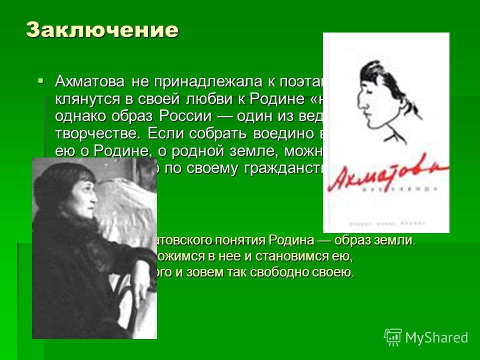 Заключение Ахматова не принадлежала к поэтам, которые клянутся в своей любви к Родине «навзрыд», однако образ России один из ведущих в ее творчестве. Если собрать воедино все написанное ею о Родине, о родной земле, можно составить значительную по сво