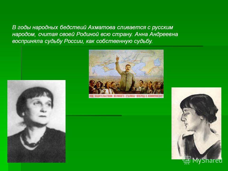 В годы народных бедствий Ахматова сливается с русским народом, считая своей Родиной всю страну. Анна Андреевна восприняла судьбу России, как собственную судьбу.
