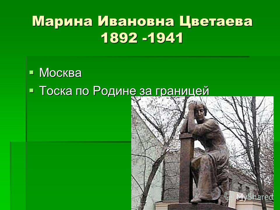 Марина Ивановна Цветаева 1892 -1941 Москва Москва Тоска по Родине за границей Тоска по Родине за границей