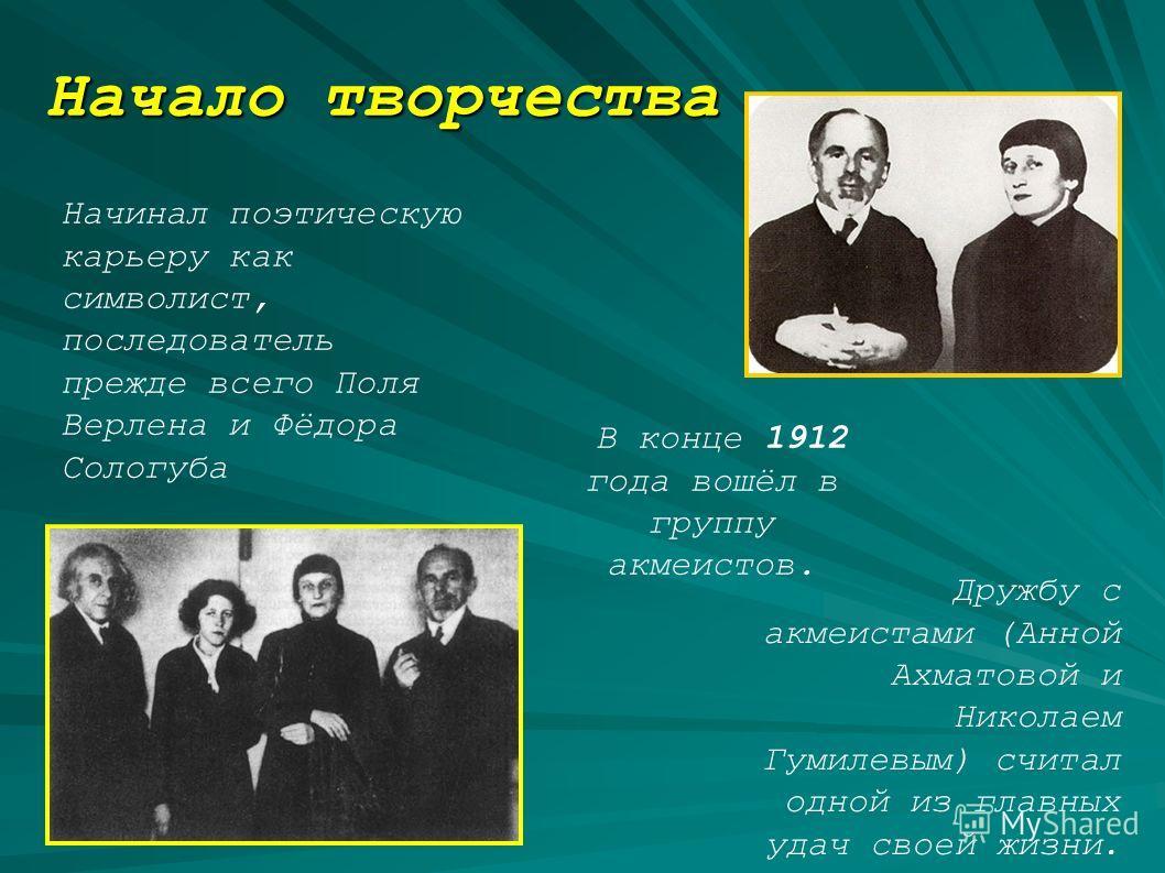 Начинал поэтическую карьеру как символист, последователь прежде всего Поля Верлена и Фёдора Сологуба В конце 1912 года вошёл в группу акмеистов. Дружбу с акмеистами (Анной Ахматовой и Николаем Гумилевым) считал одной из главных удач своей жизни. Нача