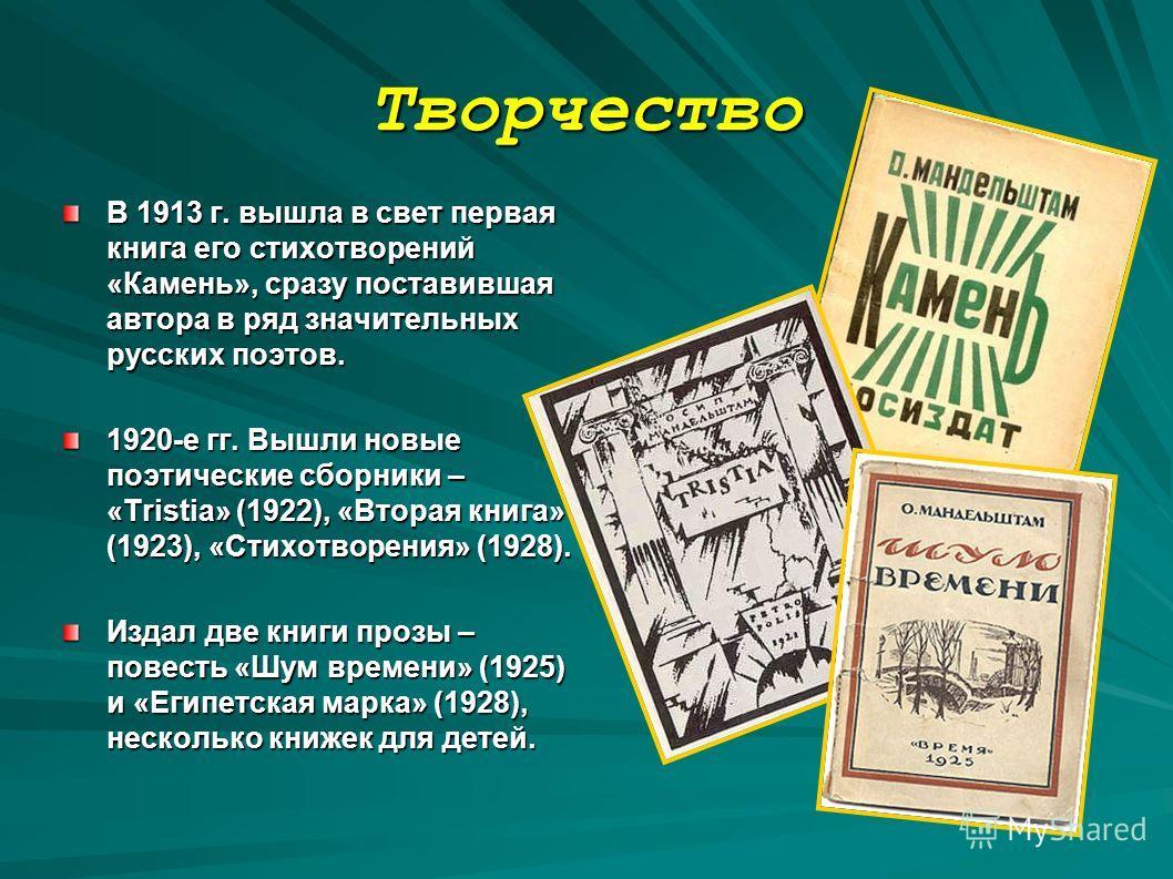 Творчество В 1913 г. вышла в свет первая книга его стихотворений «Камень», сразу поставившая автора в ряд значительных русских поэтов. 1920-е гг. Вышли новые поэтические сборники – «Tristia» (1922), «Вторая книга» (1923), «Стихотворения» (1928). Изда