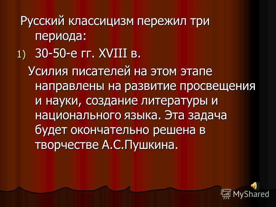 Русский классицизм пережил три периода: Русский классицизм пережил три периода: 1) 30-50-е гг. XVIII в. Усилия писателей на этом этапе направлены на развитие просвещения и науки, создание литературы и национального языка. Эта задача будет окончательн