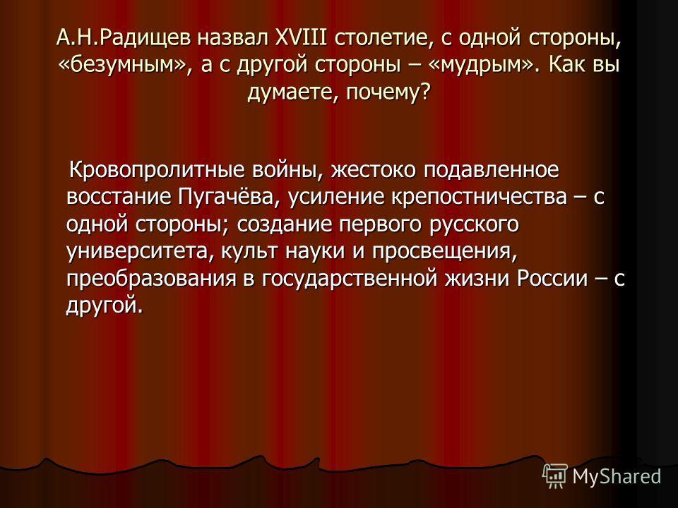 А.Н.Радищев назвал XVIII столетие, с одной стороны, «безумным», а с другой стороны – «мудрым». Как вы думаете, почему? Кровопролитные войны, жестоко подавленное восстание Пугачёва, усиление крепостничества – с одной стороны; создание первого русского