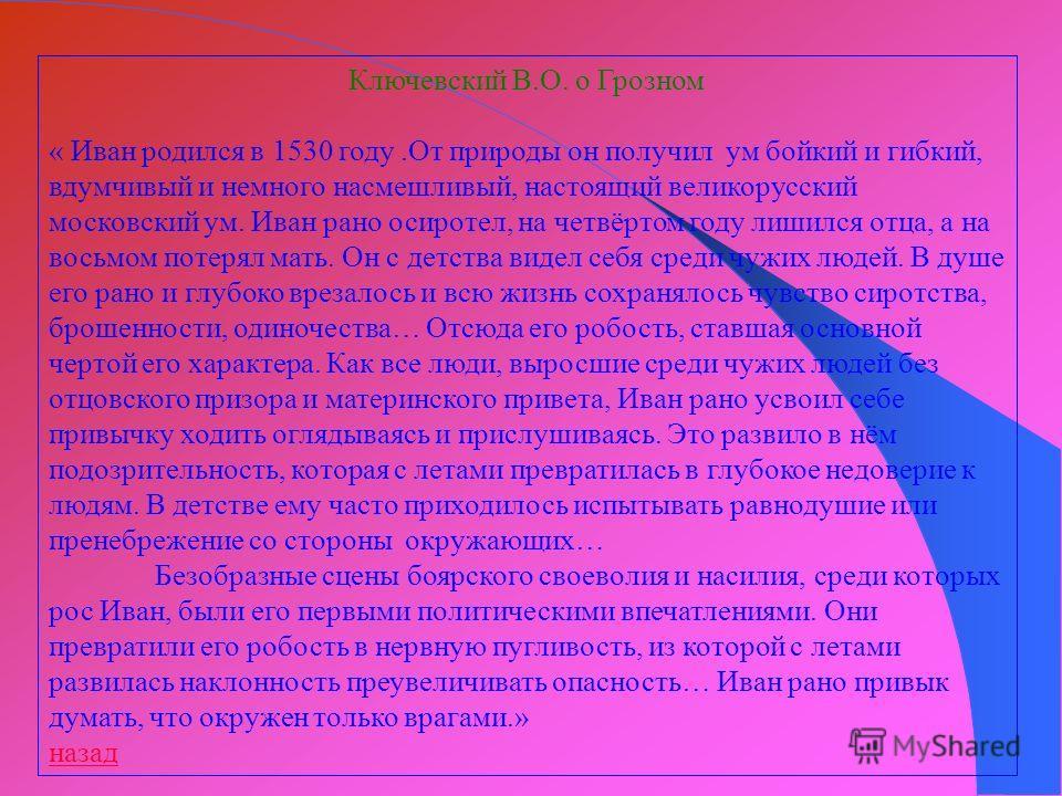 Ключевский В.О. о Грозном « Иван родился в 1530 году.От природы он получил ум бойкий и гибкий, вдумчивый и немного насмешливый, настоящий великорусский московский ум. Иван рано осиротел, на четвёртом году лишился отца, а на восьмом потерял мать. Он с