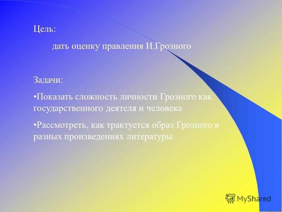 Цель: дать оценку правления И.Грозного Задачи: Показать сложность личности Грозного как государственного деятеля и человека Рассмотреть, как трактуется образ Грозного в разных произведениях литературы