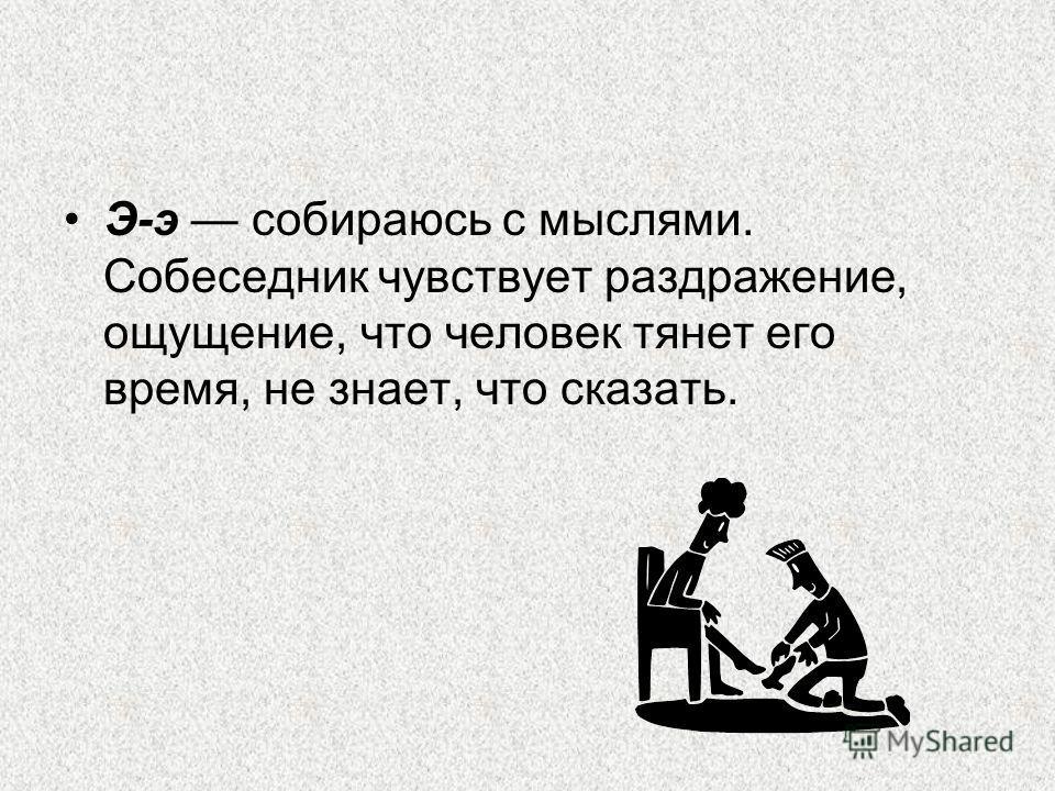Э-э собираюсь с мыслями. Собеседник чувствует раздражение, ощущение, что человек тянет его время, не знает, что сказать.