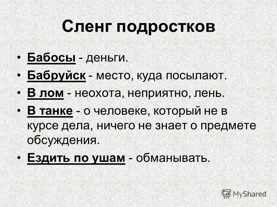 Сленг подростков Бабосы - деньги. Бабруйск - место, куда посылают. В лом - неохота, неприятно, лень. В танке - о человеке, который не в курсе дела, ничего не знает о предмете обсуждения. Ездить по ушам - обманывать.