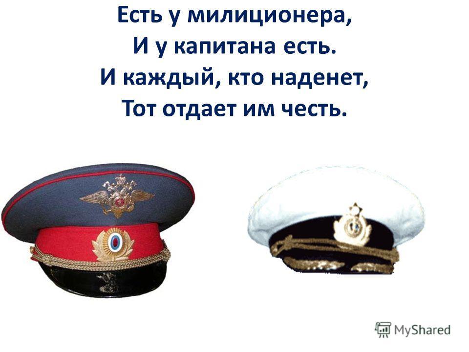 Есть у милиционера, И у капитана есть. И каждый, кто наденет, Тот отдает им честь.