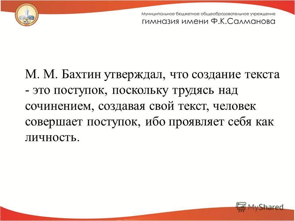 М. М. Бахтин утверждал, что создание текста - это поступок, поскольку трудясь над сочинением, создавая свой текст, человек совершает поступок, ибо проявляет себя как личность.