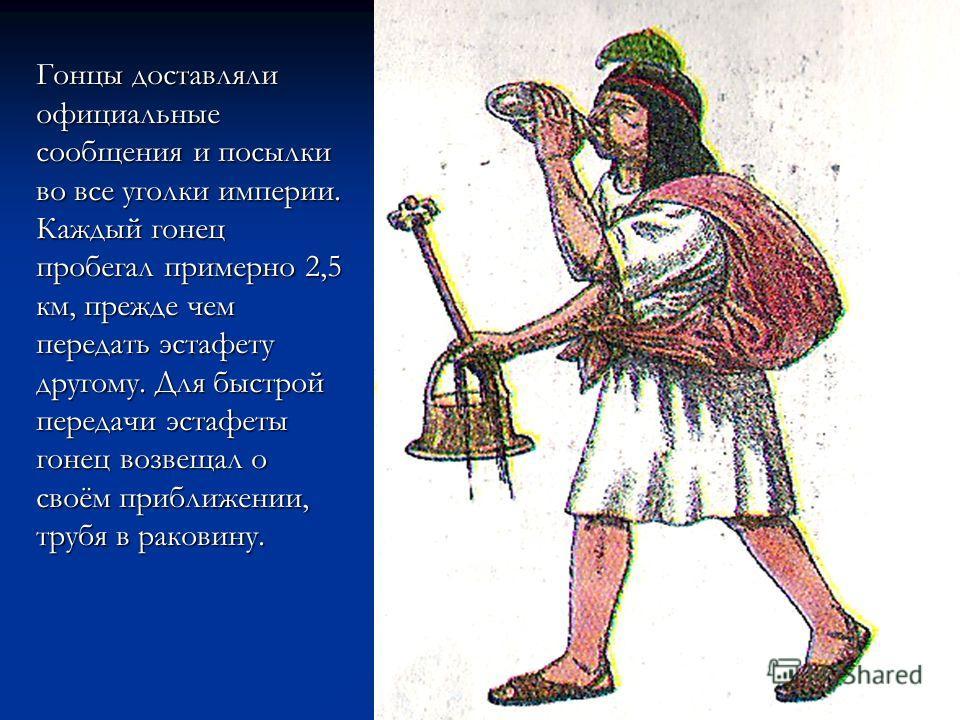 Гонцы доставляли официальные сообщения и посылки во все уголки империи. Каждый гонец пробегал примерно 2,5 км, прежде чем передать эстафету другому. Для быстрой передачи эстафеты гонец возвещал о своём приближении, трубя в раковину.